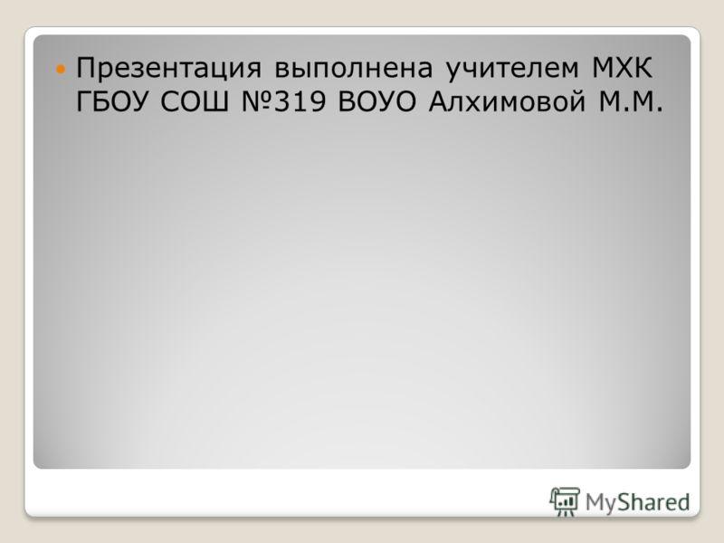 Презентация выполнена учителем МХК ГБОУ СОШ 319 ВОУО Алхимовой М.М.