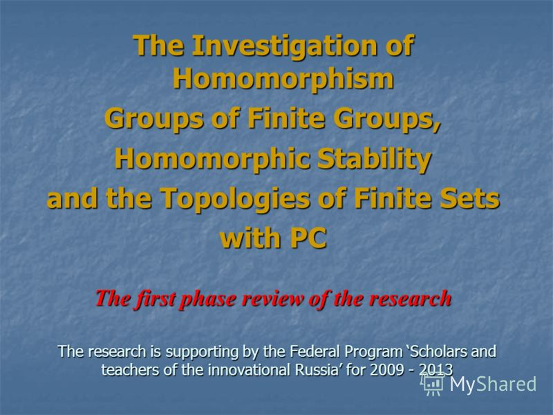 The Investigation of Homomorphism Groups of Finite Groups, Homomorphic Stability and the Topologies of Finite Sets with PC The first phase review of the research The research is supporting by the Federal Program Scholars and teachers of the innovatio