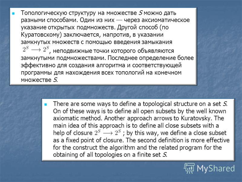 Топологическую структуру на множестве S можно дать разными способами. Один из них через аксиоматическое указание открытых подмножеств. Другой способ (по Куратовскому) заключается, напротив, в указании замкнутых множеств с помощью введения замыкания,