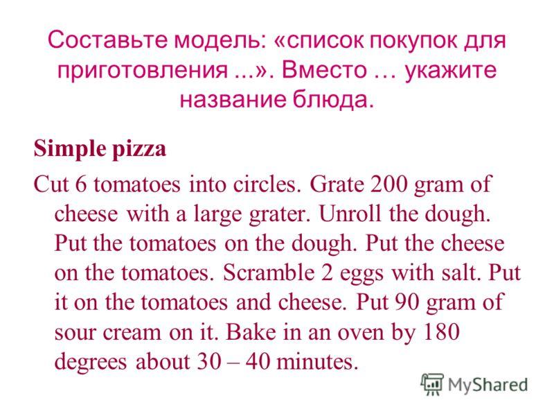 Составьте модель: «список покупок для приготовления...». Вместо … укажите название блюда. Simple pizza Cut 6 tomatoes into circles. Grate 200 gram of cheese with a large grater. Unroll the dough. Put the tomatoes on the dough. Put the cheese on the t