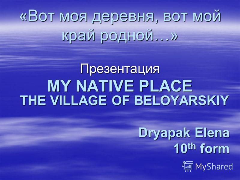 «Вот моя деревня, вот мой край родной…» Презентация MY NATIVE PLACE THE VILLAGE OF BELOYARSKIY Dryapak Elena 10 th form