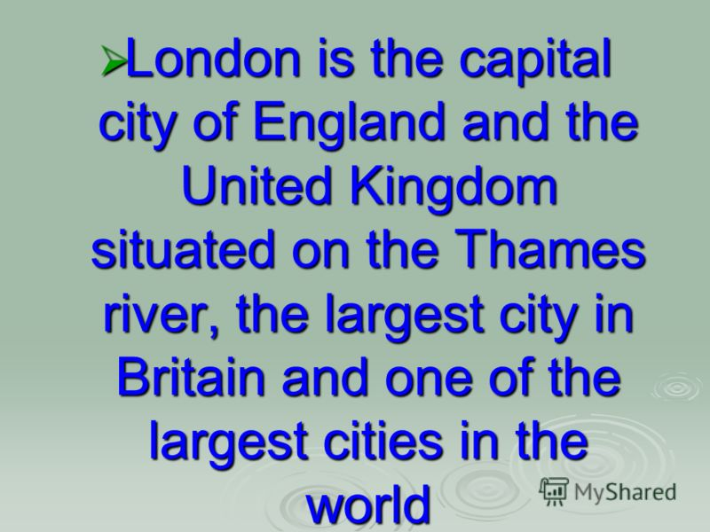 London is the capital city of England and the United Kingdom situated on the Thames river, the largest city in Britain and one of the largest cities in the world