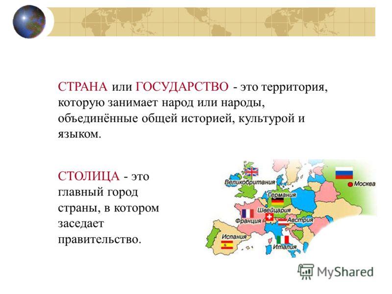 СТРАНА или ГОСУДАРСТВО - это территория, которую занимает народ или народы, объединённые общей историей, культурой и языком. СТОЛИЦА - это главный город страны, в котором заседает правительство.
