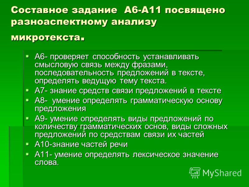 Составное задание А6-А11 посвящено разноаспектному анализу микротекста. А6- проверяет способность устанавливать смысловую связь между фразами, последовательность предложений в тексте, определять ведущую тему текста. А6- проверяет способность устанавл