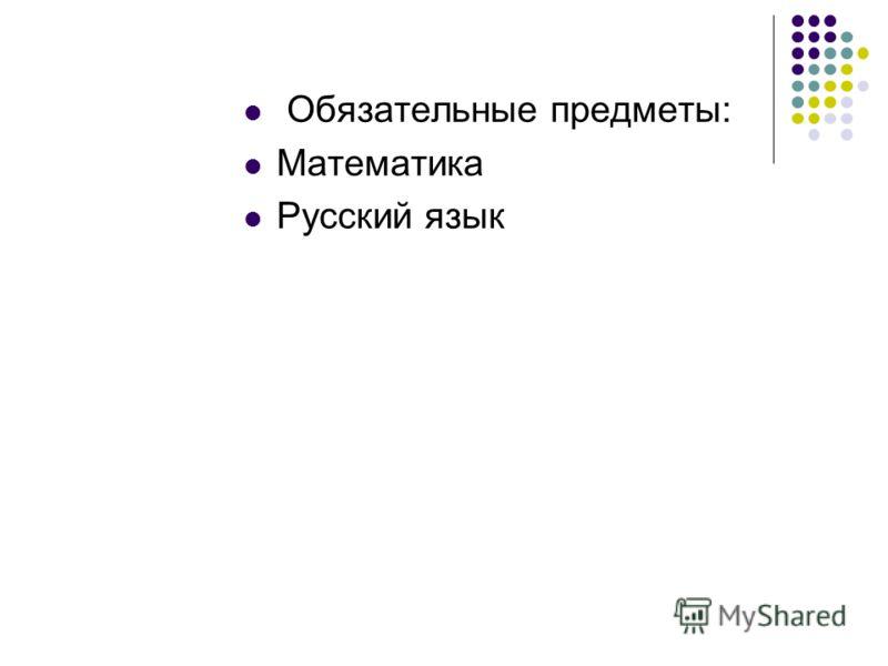 Обязательные предметы: Математика Русский язык