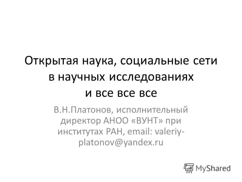 Открытая наука, социальные сети в научных исследованиях и все все все В.Н.Платонов, исполнительный директор АНОО «ВУНТ» при институтах РАН, email: valeriy- platonov@yandex.ru
