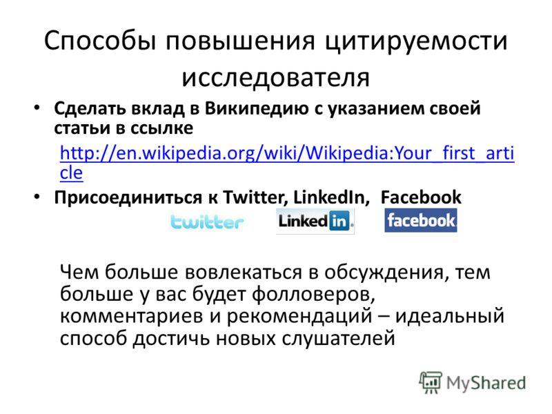 Способы повышения цитируемости исследователя Сделать вклад в Википедию с указанием своей статьи в ссылке http://en.wikipedia.org/wiki/Wikipedia:Your_first_arti cle Присоединиться к Twitter, LinkedIn, Facebook Чем больше вовлекаться в обсуждения, тем