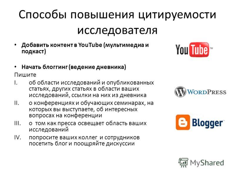 Способы повышения цитируемости исследователя Добавить контент в YouTube (мультимедиа и подкаст) Начать блоггинг (ведение дневника) Пишите I.об области исследований и опубликованных статьях, других статьях в области ваших исследований, ссылки на них и