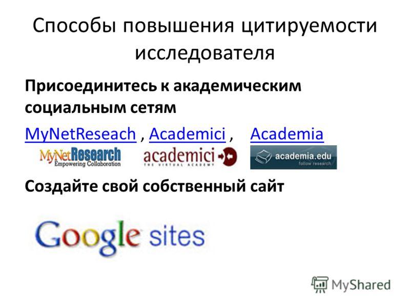 Способы повышения цитируемости исследователя Присоединитесь к академическим социальным сетям MyNetReseachMyNetReseach, Academici, AcademiaAcademiciAcademia Создайте свой собственный сайт