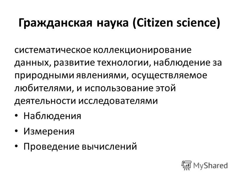 Гражданская наука (Citizen science) систематическое коллекционирование данных, развитие технологии, наблюдение за природными явлениями, осуществляемое любителями, и использование этой деятельности исследователями Наблюдения Измерения Проведение вычис