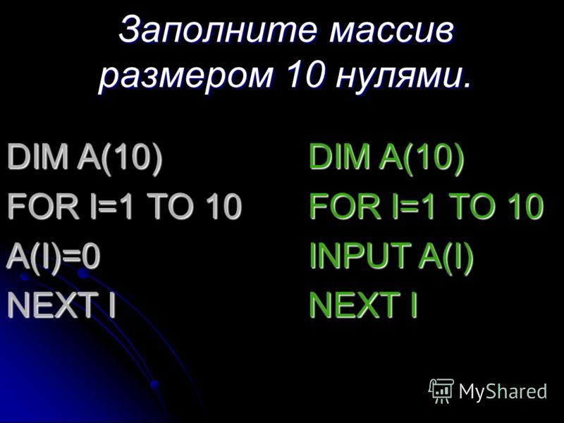 Заполните массив размером 10 нулями. DIM A(10) FOR I=1 TO 10 A(I)=0 NEXT I DIM A(10) FOR I=1 TO 10 INPUT A(I) NEXT I