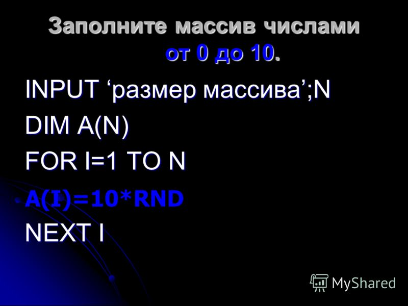 Заполните массив числами от 0 до 10. INPUT размер массива;N DIM A(N) FOR I=1 TO N NEXT I A(I)=10*RND