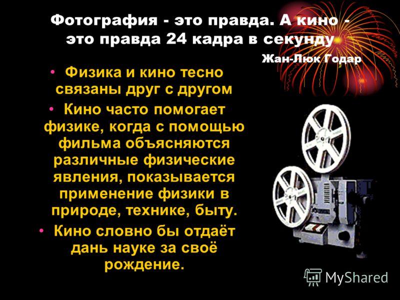 Фотография - это правда. А кино - это правда 24 кадра в секунду Жан-Люк Годар Физика и кино тесно связаны друг с другом Кино часто помогает физике, когда с помощью фильма объясняются различные физические явления, показывается применение физики в прир