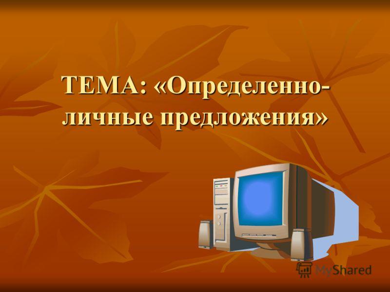 ТЕМА: «Определенно- личные предложения»