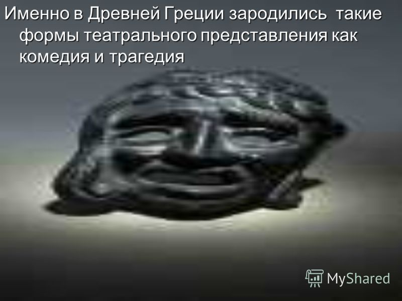 Именно в Древней Греции зародились такие формы театрального представления как комедия и трагедия