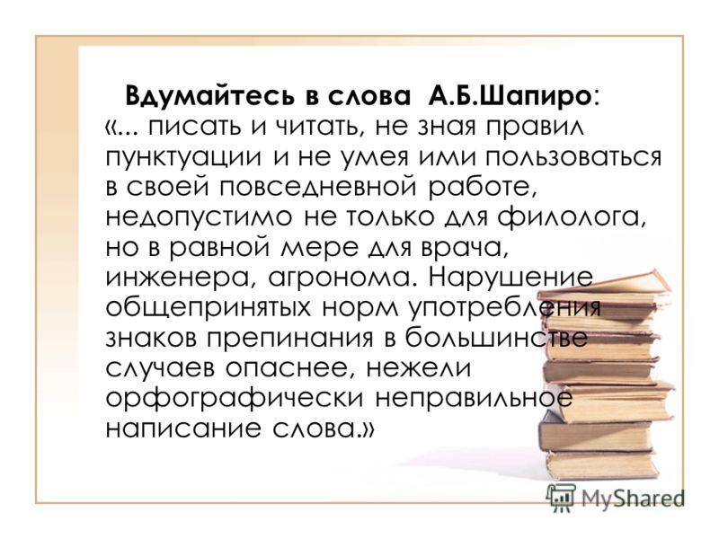 Вдумайтесь в слова А.Б.Шапиро : «... писать и читать, не зная правил пунктуации и не умея ими пользоваться в своей повседневной работе, недопустимо не только для филолога, но в равной мере для врача, инженера, агронома. Нарушение общепринятых норм уп