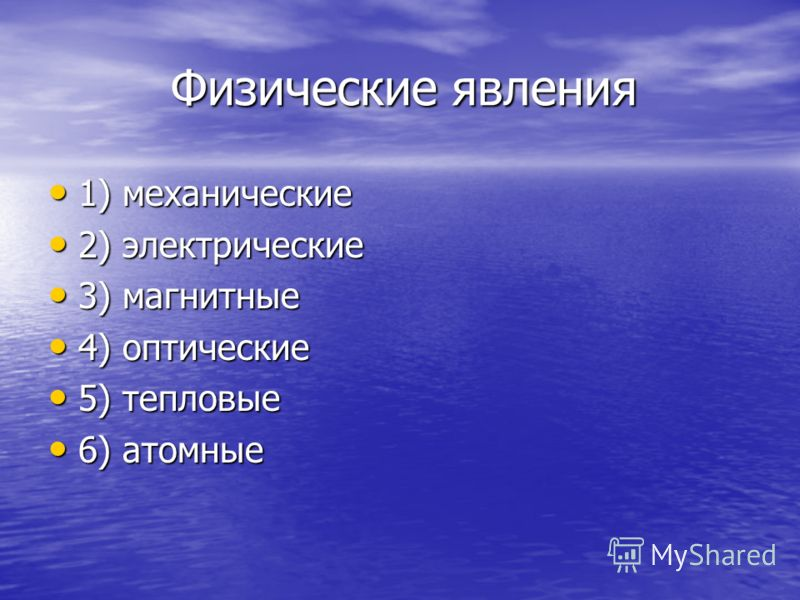 Физические явления Физические явления 1) механические 1) механические 2) электрические 2) электрические 3) магнитные 3) магнитные 4) оптические 4) оптические 5) тепловые 5) тепловые 6) атомные 6) атомные