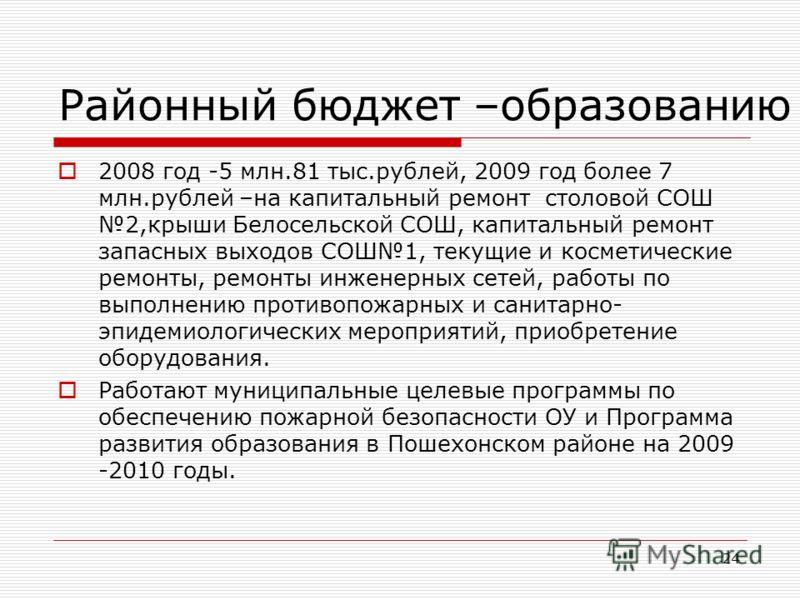 24 Районный бюджет –образованию 2008 год -5 млн.81 тыс.рублей, 2009 год более 7 млн.рублей –на капитальный ремонт столовой СОШ 2,крыши Белосельской СОШ, капитальный ремонт запасных выходов СОШ1, текущие и косметические ремонты, ремонты инженерных сет