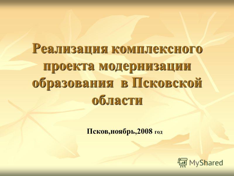 Реализация комплексного проекта модернизации образования в Псковской области Псков,ноябрь,2008 год