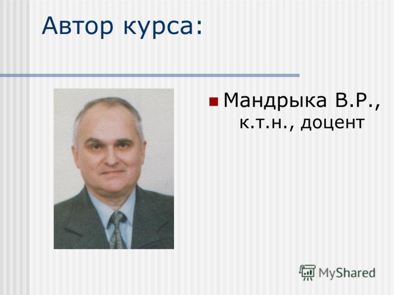 Автор курса: Мандрыка В.Р., к.т.н., доцент
