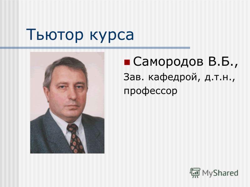 Тьютор курса Самородов В.Б., Зав. кафедрой, д.т.н., профессор