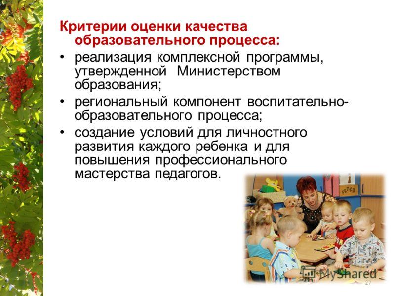 Критерии оценки качества образовательного процесса: реализация комплексной программы, утвержденной Министерством образования; региональный компонент воспитательно- образовательного процесса; создание условий для личностного развития каждого ребенка и