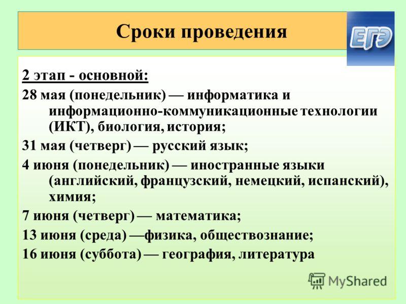 Сроки проведения 2 этап - основной: 28 мая (понедельник) информатика и информационно-коммуникационные технологии (ИКТ), биология, история; 31 мая (четверг) русский язык; 4 июня (понедельник) иностранные языки (английский, французский, немецкий, испан