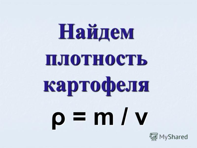 Найдем плотность картофеля ρ = m / v