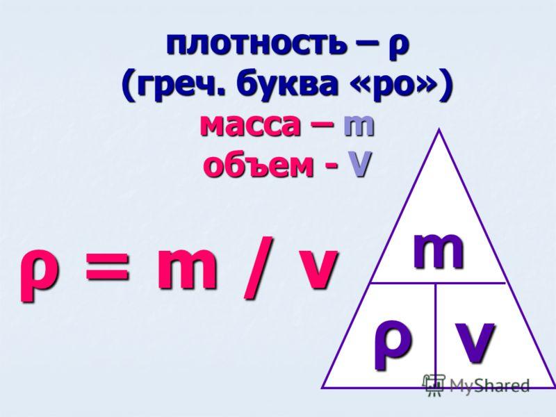 плотность – ρ (греч. буква «ро») масса – m объем - V ρ = m / v m ρv