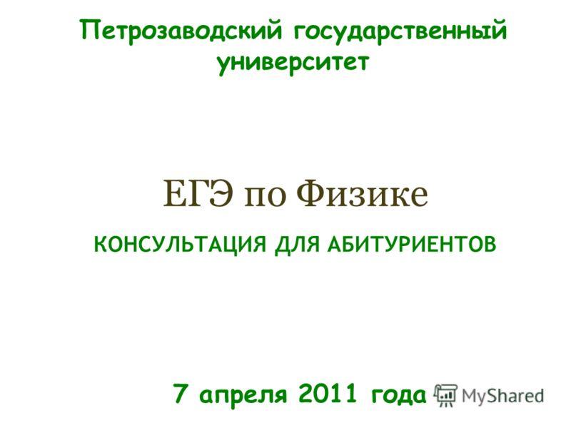 КОНСУЛЬТАЦИЯ ДЛЯ АБИТУРИЕНТОВ ЕГЭ по Физике 7 апреля 2011 года Петрозаводский государственный университет