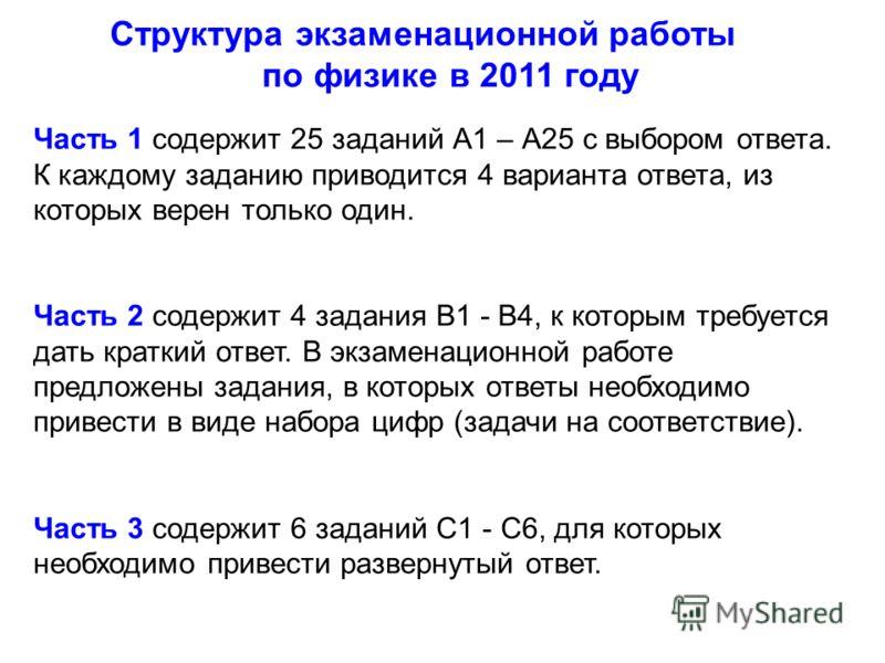 Структура экзаменационной работы по физике в 2011 году Часть 1 содержит 25 заданий А1 – А25 с выбором ответа. К каждому заданию приводится 4 варианта ответа, из которых верен только один. Часть 2 содержит 4 задания В1 - В4, к которым требуется дать к