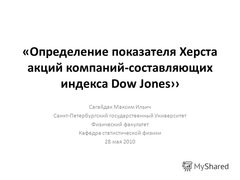 «Определение показателя Херста акций компаний-составляющих индекса Dow Jones Сагайдак Максим Ильич Санкт-Петербургский государственный Университет Физический факультет Кафедра статистической физики 28 мая 2010