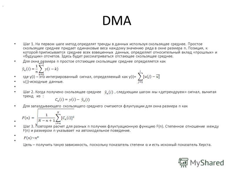 DMA Шаг 1. На первом шаге метод определят тренды в данных используя скользящее среднее. Простое скользящее среднее придает одинаковые веса каждому значению ряда в окне размера n. Позиция, к которой приписывается среднее всех взвешенных данных, опреде