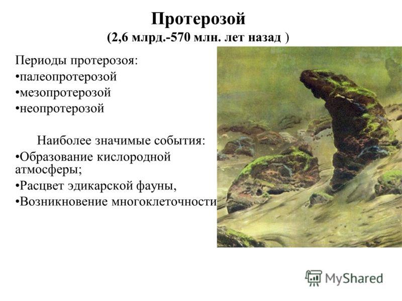 Протерозой (2,6 млрд.-570 млн. лет назад ) Периоды протерозоя: палеопротерозой мезопротерозой неопротерозой Наиболее значимые события: Образование кислородной атмосферы; Расцвет эдикарской фауны, Возникновение многоклеточности