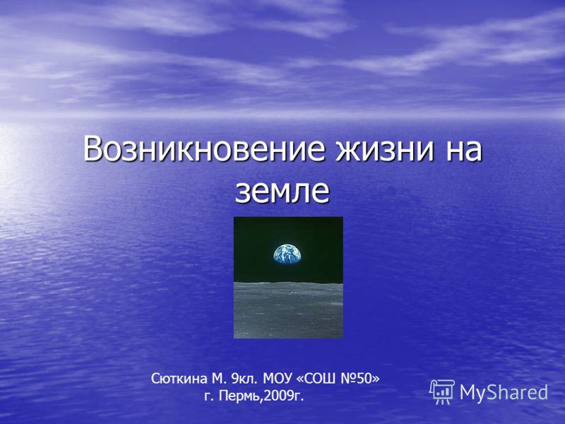 Возникновение жизни на земле Сюткина М. 9кл. МОУ «СОШ 50» г. Пермь,2009г.