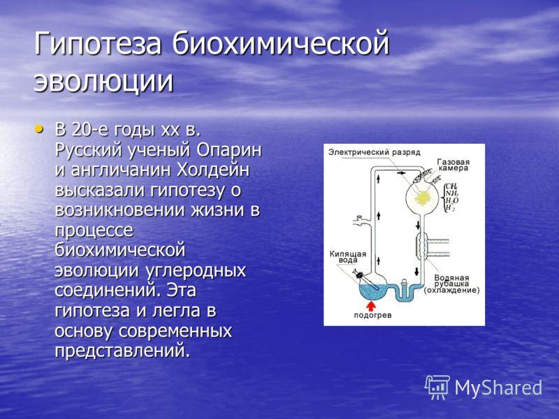 Гипотеза биохимической эволюции В 20-е годы xx в. Русский ученый Опарин и англичанин Холдейн высказали гипотезу о возникновении жизни в процессе биохимической эволюции углеродных соединений. Эта гипотеза и легла в основу современных представлений. В