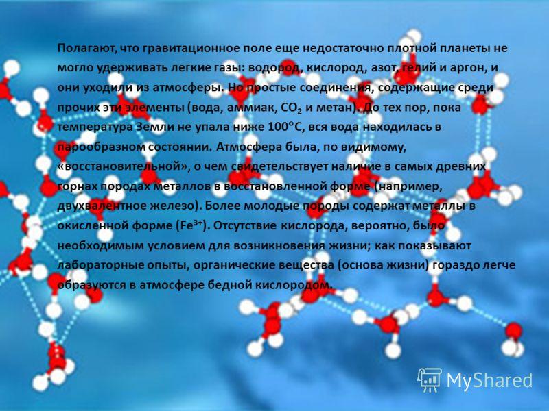 Полагают, что гравитационное поле еще недостаточно плотной планеты не могло удерживать легкие газы: водород, кислород, азот, гелий и аргон, и они уходили из атмосферы. Но простые соединения, содержащие среди прочих эти элементы (вода, аммиак, CO 2 и