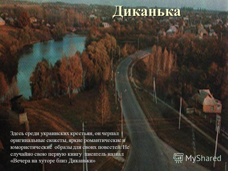 ДиканькаЗдесь среди украинских крестьян, он черпал оригинальные сюжеты, яркие романтические и юмористические образы для своих повестей. Не случайно свою первую книгу писатель назвал «Вечера на хуторе близ Диканьки»