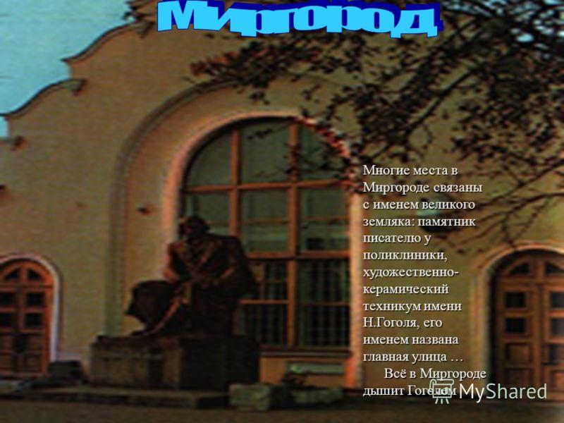 Многие места в Миргороде связаны с именем великого земляка: памятник писателю у поликлиники, художественно- керамический техникум имени Н.Гоголя, его именем названа главная улица … Всё в Миргороде дышит Гоголем Всё в Миргороде дышит Гоголем