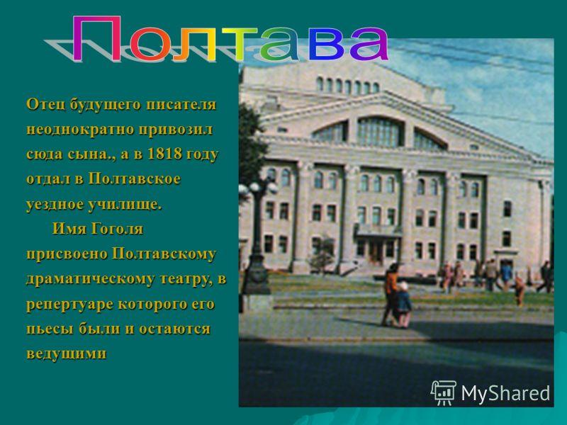 Отец будущего писателя неоднократно привозил сюда сына., а в 1818 году отдал в Полтавское уездное училище. Имя Гоголя присвоено Полтавскому драматическому театру, в репертуаре которого его пьесы были и остаются ведущими Имя Гоголя присвоено Полтавско