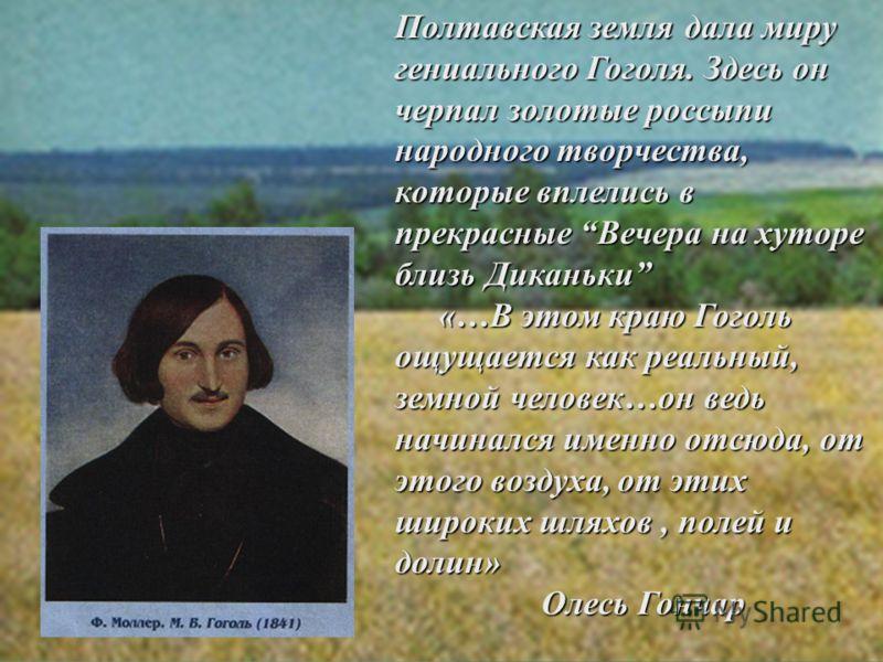 Полтавская земля дала миру гениального Гоголя. Здесь он черпал золотые россыпи народного творчества, которые вплелись в прекрасные Вечера на хуторе близь Диканьки «…В этом краю Гоголь ощущается как реальный, земной человек…он ведь начинался именно от
