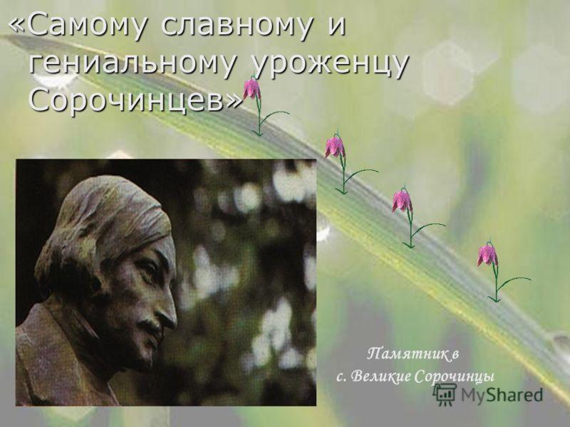 «Самому славному и гениальному уроженцу Сорочинцев» Памятник в с. Великие Сорочинцы