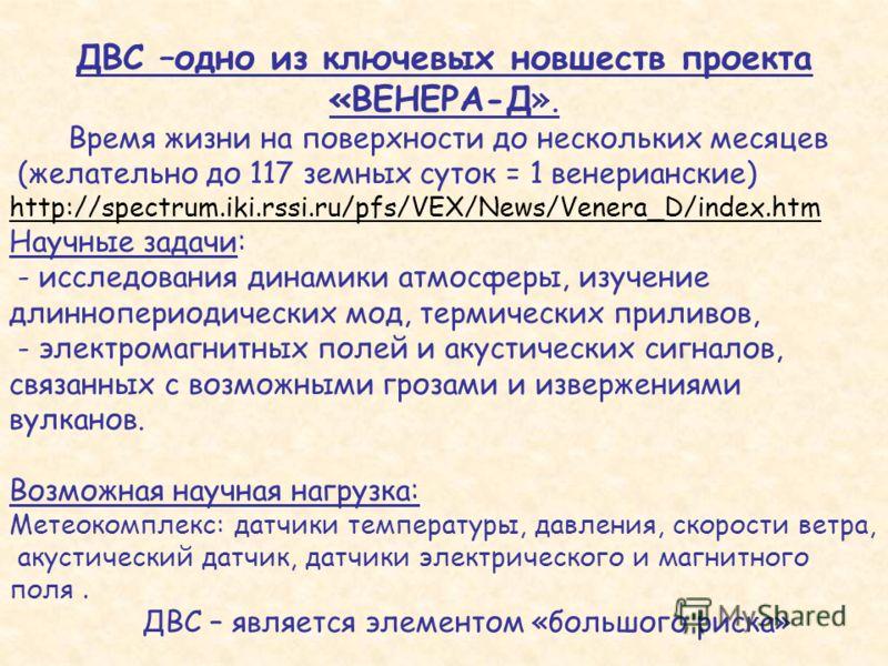 ДВС –одно из ключевых новшеств проекта «ВЕНЕРА-Д». Время жизни на поверхности до нескольких месяцев (желательно до 117 земных суток = 1 венерианские) http://spectrum.iki.rssi.ru/pfs/VEX/News/Venera_D/index.htm Научные задачи: - исследования динамики