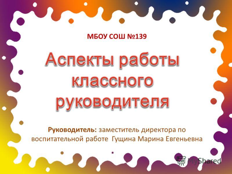 Руководитель: заместитель директора по воспитательной работе Гущина Марина Евгеньевна МБОУ СОШ 139