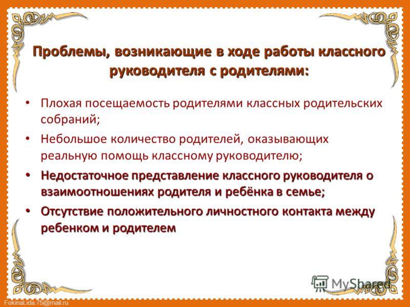 FokinaLida.75@mail.ru Проблемы, возникающие в ходе работы классного руководителя с родителями: Плохая посещаемость родителями классных родительских собраний; Небольшое количество родителей, оказывающих реальную помощь классному руководителю; Недостат