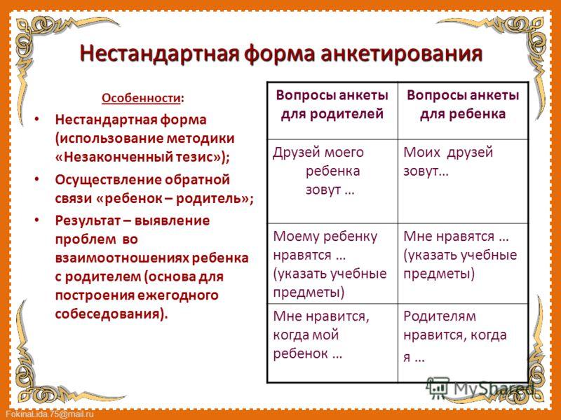 FokinaLida.75@mail.ru Нестандартная форма анкетирования Особенности: Нестандартная форма (использование методики «Незаконченный тезис»); Осуществление обратной связи «ребенок – родитель»; Результат – выявление проблем во взаимоотношениях ребенка с ро