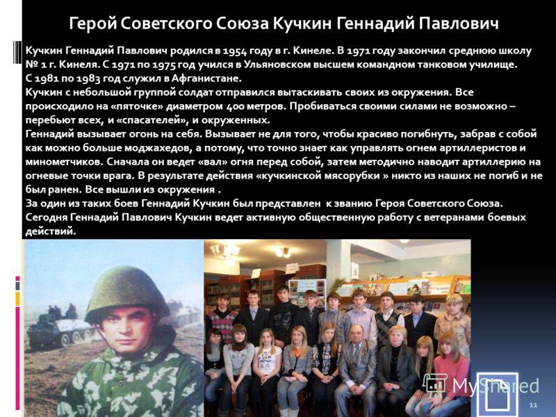 11 Кучкин Геннадий Павлович родился в 1954 году в г. Кинеле. В 1971 году закончил среднюю школу 1 г. Кинеля. С 1971 по 1975 год учился в Ульяновском высшем командном танковом училище. С 1981 по 1983 год служил в Афганистане. Кучкин с небольшой группо