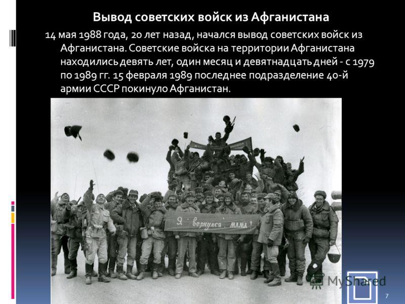 14 мая 1988 года, 20 лет назад, начался вывод советских войск из Афганистана. Советские войска на территории Афганистана находились девять лет, один месяц и девятнадцать дней - с 1979 по 1989 гг. 15 февраля 1989 последнее подразделение 40-й армии ССС