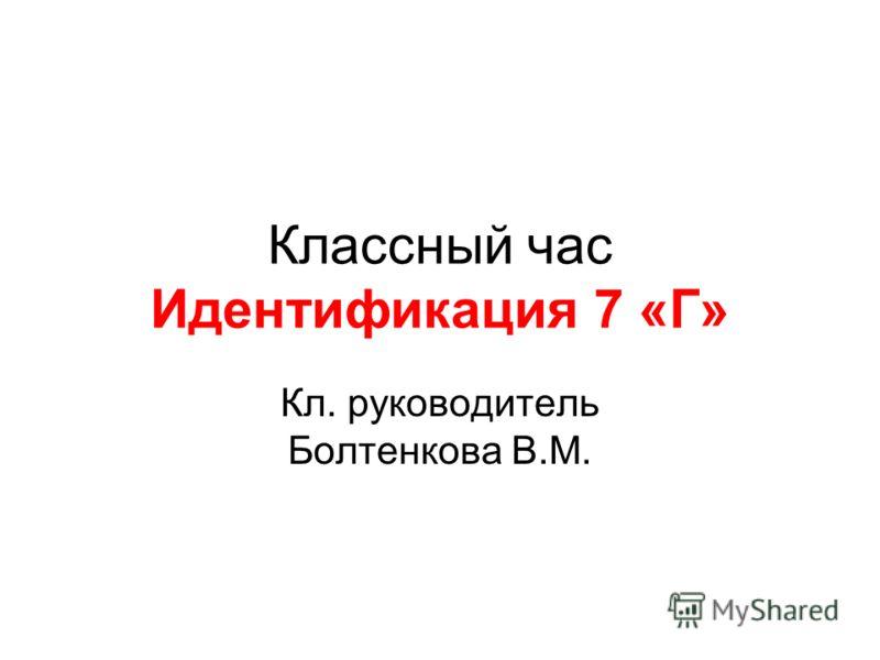 Классный час Идентификация 7 «Г» Кл. руководитель Болтенкова В.М.