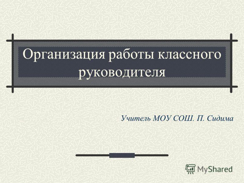 Организация работы классного руководителя Учитель МОУ СОШ. П. Сидима